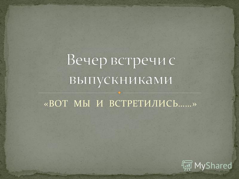 «ВОТ МЫ И ВСТРЕТИЛИСЬ……»