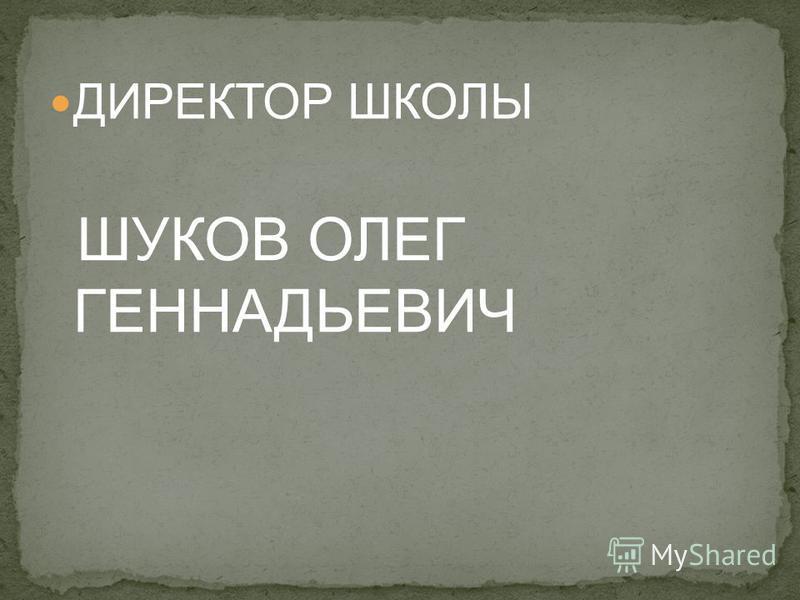 ДИРЕКТОР ШКОЛЫ ШУКОВ ОЛЕГ ГЕННАДЬЕВИЧ
