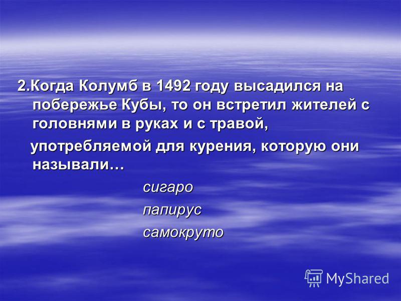 2. Когда Колумб в 1492 году высадился на побережье Кубы, то он встретил жителей с головнями в руках и с травой, употребляемой для курения, которую они называли… употребляемой для курения, которую они называли… сигарой сигарой папирус папирус самокрут