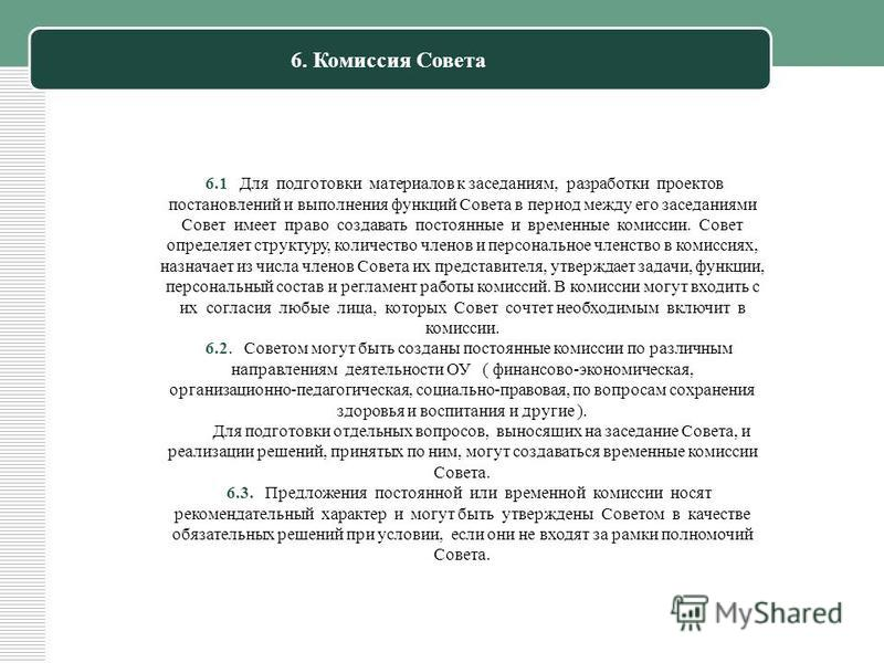6. Комиссия Совета 6.1 Для подготовки материалов к заседаниям, разработки проектов постановлений и выполнения функций Совета в период между его заседаниями Совет имеет право создавать постоянные и временные комиссии. Совет определяет структуру, колич