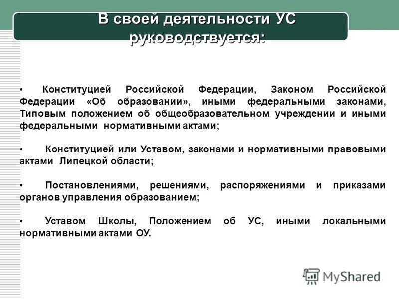 В своей деятельности УС руководствуется: Конституцией Российской Федерации, Законом Российской Федерации «Об образовании», иными федеральными законами, Типовым положением об общеобразовательном учреждении и иными федеральными нормативными актами; Кон