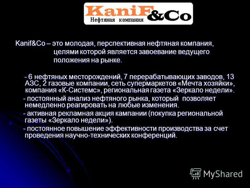 Kanif&Co – это молодая, перспективная нефтяная компания, целями которой является завоевание ведущего целями которой является завоевание ведущего положения на рынке. положения на рынке. - 6 нефтяных месторождений, 7 перерабатывающих заводов, 13 АЗС, 2