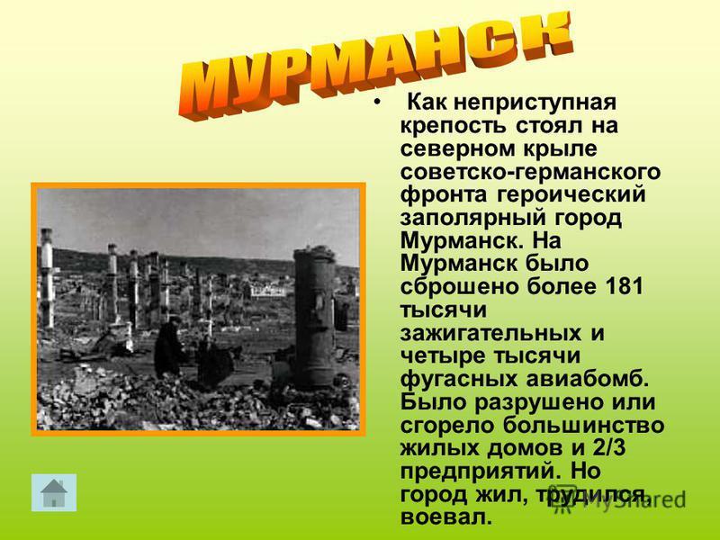 Как неприступная крепость стоял на северном крыле советско-германского фронта героический заполярный город Мурманск. На Мурманск было сброшено более 181 тысячи зажигательных и четыре тысячи фугасных авиабомб. Было разрушено или сгорело большинство жи