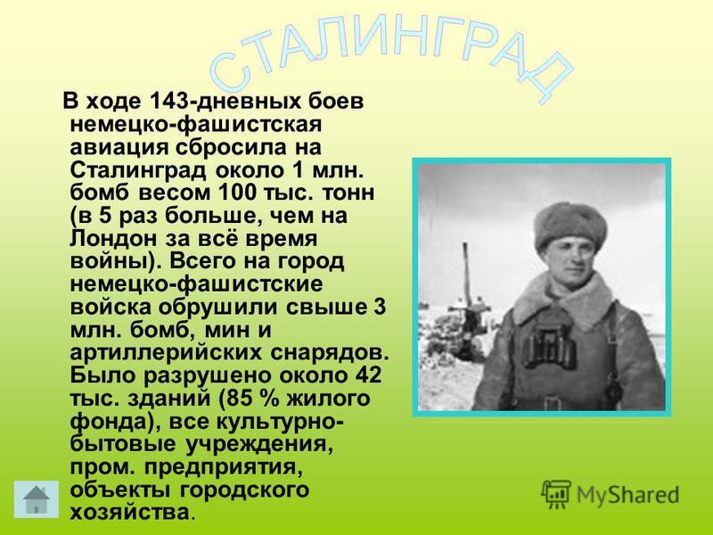 В ходе 143-дневных боев немецко-фашистская авиация сбросила на Сталинград около 1 млн. бомб весом 100 тыс. тонн (в 5 раз больше, чем на Лондон за всё время войны). Всего на город немецко-фашистские войска обрушили свыше 3 млн. бомб, мин и артиллерийс