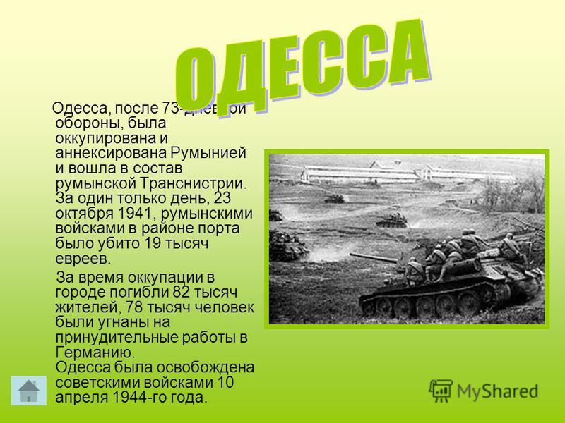 Одесса, после 73-дневной обороны, была оккупирована и аннексирована Румынией и вошла в состав румынской Транснистрии. За один только день, 23 октября 1941, румынскими войсками в районе порта было убито 19 тысяч евреев. За время оккупации в городе пог