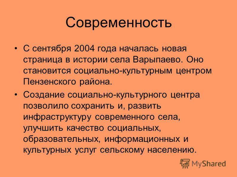 Современность С сентября 2004 года началась новая страница в истории села Варыпаево. Оно становится социально-культурным центром Пензенского района. Создание социально-культурного центра позволило сохранить и, развить инфраструктуру современного села