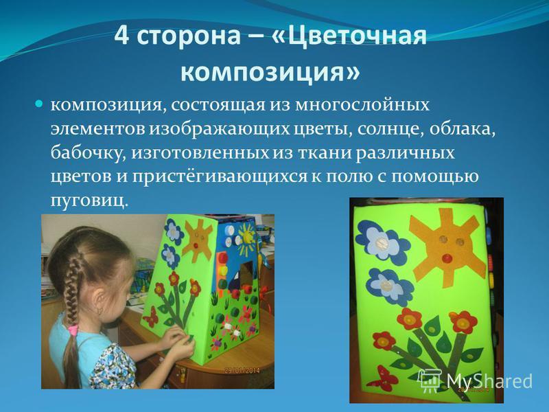 4 сторона – «Цветочная композиция» композиция, состоящая из многослойных элементов изображающих цветы, солнце, облака, бабочку, изготовленных из ткани различных цветов и пристёгивающихся к полю с помощью пуговиц.