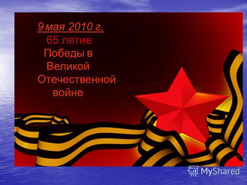 9 мая 2010 г. 65 летие Победы в Великой Победы в Великой Отечественной войне