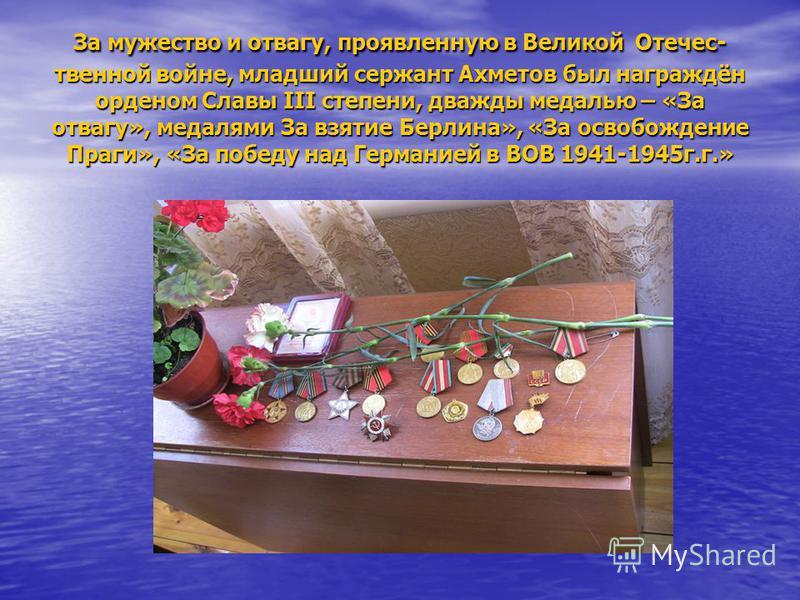 За мужество и отвагу, проявленную в Великой Отечес- твенной войне, младший сержант Ахметов был награждён орденом Славы III степени, дважды медалью – «За отвагу», медалями За взятие Берлина», «За освобождение Праги», «За победу над Германией в ВОВ 194