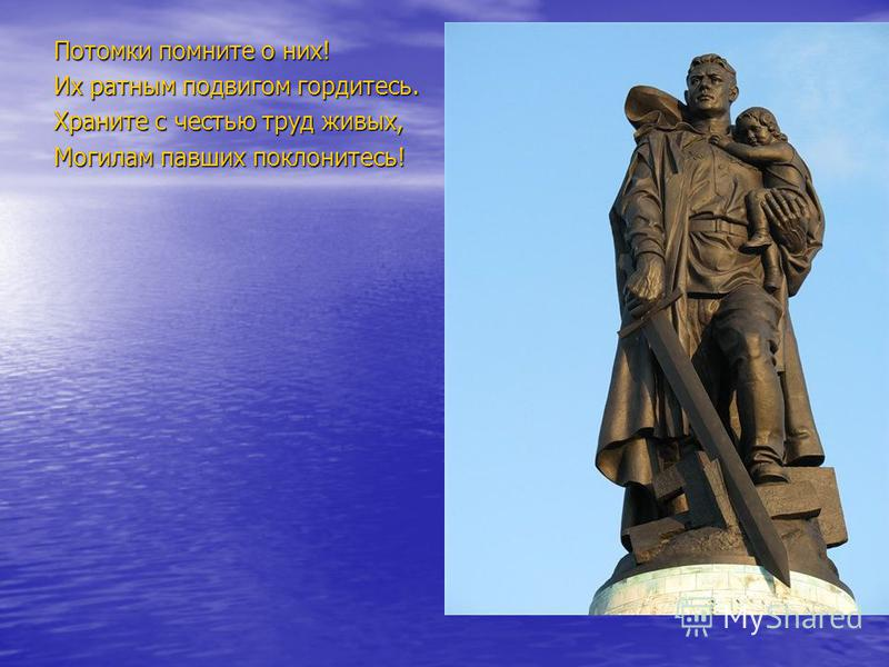 Потомки помните о них! Их ратным подвигом гордитесь. Храните с честью труд живых, Могилам павших поклонитесь!
