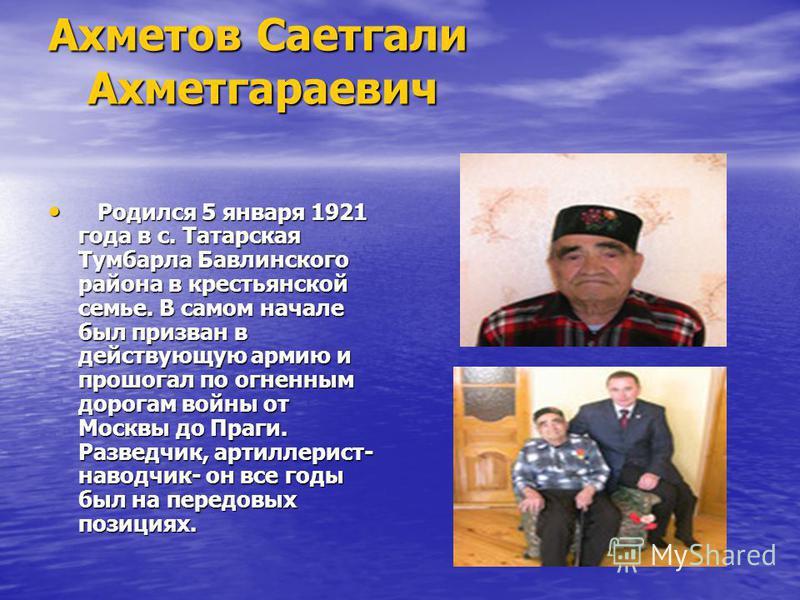 Ахметов Саетгали Ахметгараевич Родился 5 января 1921 года в с. Татарская Тумбарла Бавлинского района в крестьянской семье. В самом начале был призван в действующую армию и прошагал по огненным дорогам войны от Москвы до Праги. Разведчик, артиллерист-