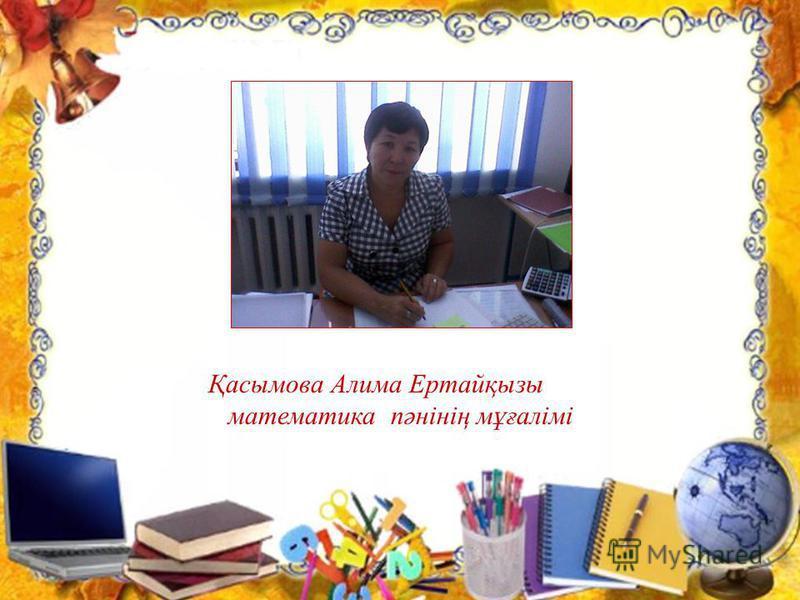 Қасымова Алима Ертайқызы математика пәнінің мұғалімі