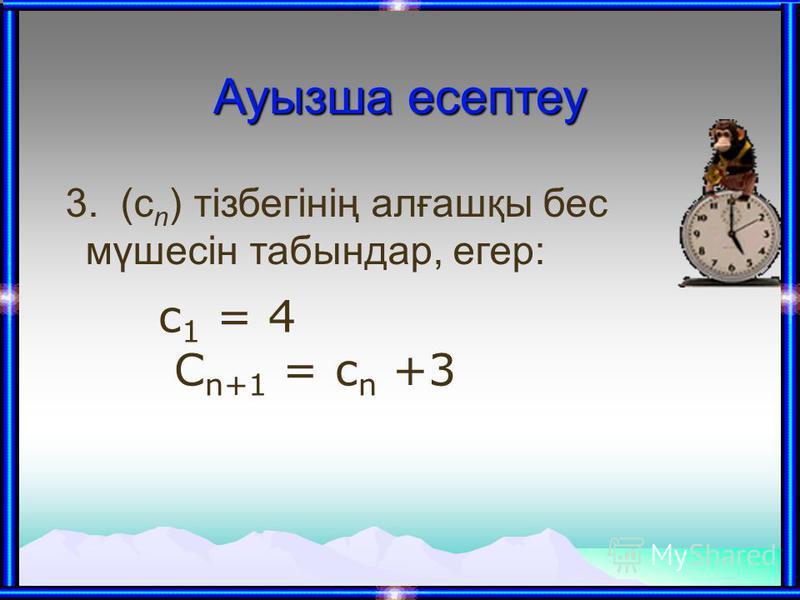 Ауызша есептеу 3. (с n ) тізбегінің алғашқы бес мүшесін табындар, егер: с 1 = 4 C n+1 = c n +3