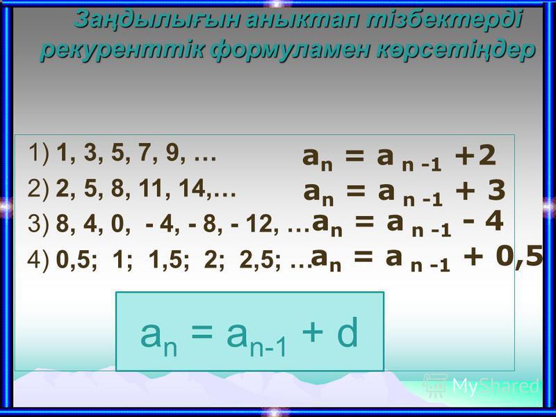 Заңдылығын аныктап тізбектерді рекуренттік формуламен көрсетіңдер Заңдылығын аныктап тізбектерді рекуренттік формуламен көрсетіңдер 1) 1, 3, 5, 7, 9, … 2) 2, 5, 8, 11, 14,… 3) 8, 4, 0, - 4, - 8, - 12, … 4) 0,5; 1; 1,5; 2; 2,5; … a n = a n -1 +2 a n =