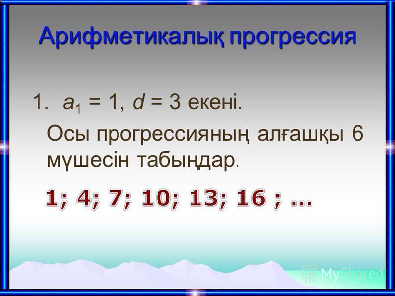 Арифметикалық прогрессия 1. а 1 = 1, d = 3 екені. Осы прогрессияның алғашқы 6 мүшесін табыңдар.