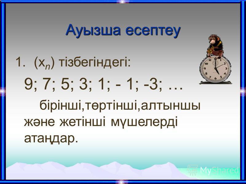 Ауызша есептеу 1. (х n ) тізбегіндегі: 9; 7; 5; 3; 1; - 1; -3; … бірінші,төртінші,алтыншы және жетінші мүшелерді атаңдар.