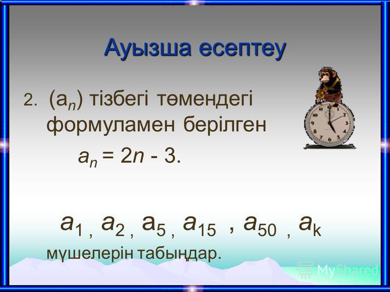 Ауызша есептеу 2. (а n ) тізбегі төмендегі формуламен берілген а n = 2n - 3. a 1, а 2, a 5, а 15, а 50, а k мүшелерін табыңдар.