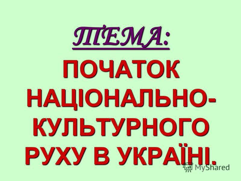 ТЕМА: ПОЧАТОК НАЦІОНАЛЬНО- КУЛЬТУРНОГО РУХУ В УКРАЇНІ.