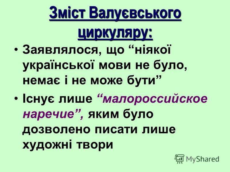 Зміст Валуєвського циркуляру: Заявлялося, що ніякої української мови не було, немає і не може бути Існує лише малороссийское наречие, яким було дозволено писати лише художні твори