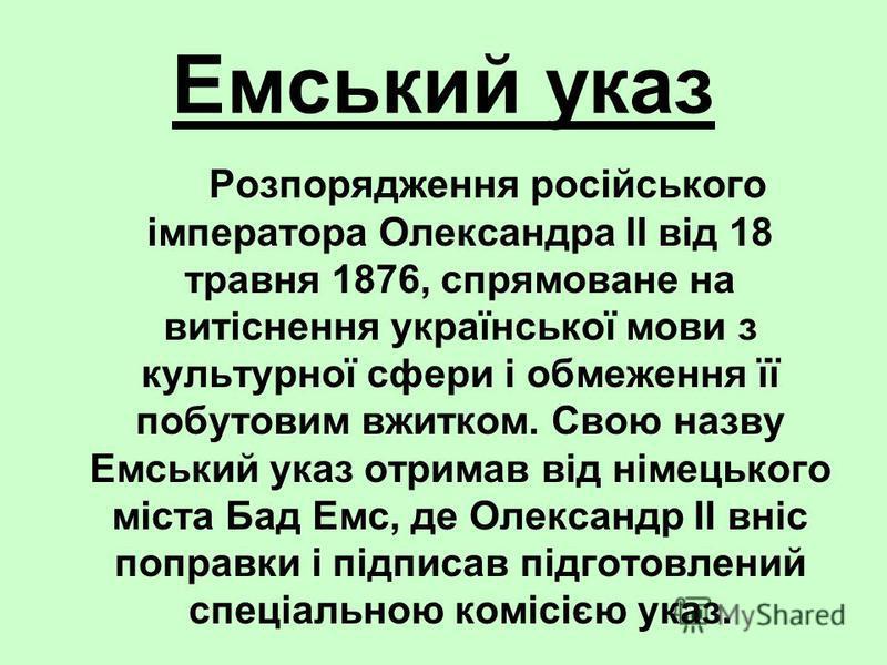 Емський указ Розпорядження російського імператора Олександра II вiд 18 травня 1876, спрямоване на витіснення української мови з культурної сфери і обмеження її побутовим вжитком. Свою назву Емський указ отримав від німецького міста Бад Емс, де Олекса