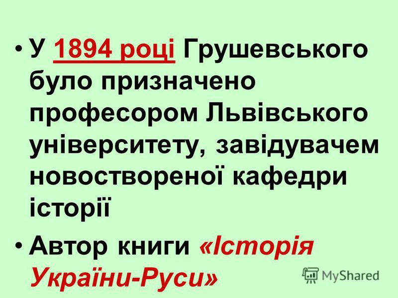 У 1894 році Грушевського було призначено професором Львівського університету, завідувачем новоствореної кафедри історії Автор книги «Історія України-Руси»