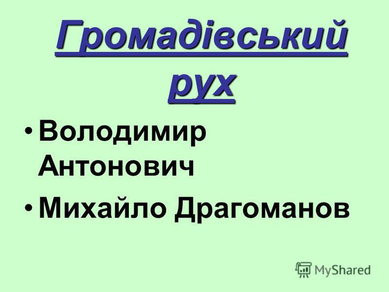 Громадівський рух Володимир Антонович Михайло Драгоманов