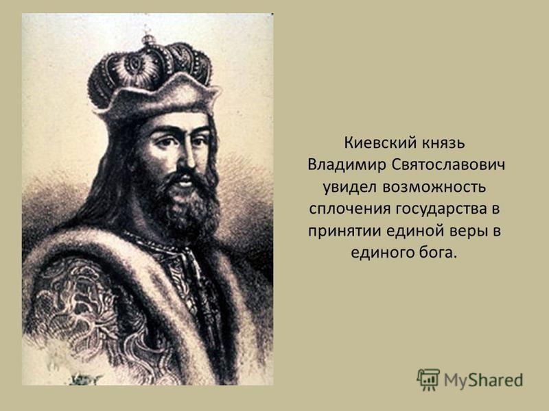 Киевский князь Владимир Святославович увидел возможность сплочения государства в принятии единой веры в единого бога.