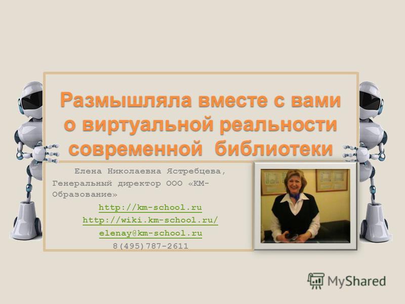 Размышляла вместе с вами о виртуальной реальности современной библиотеки Елена Николаевна Ястребцева, Генеральный директор ООО «КМ- Образование» http://km-school.ru http://wiki.km-school.ru/ elenay@km-school.ru 8(495)787-2611