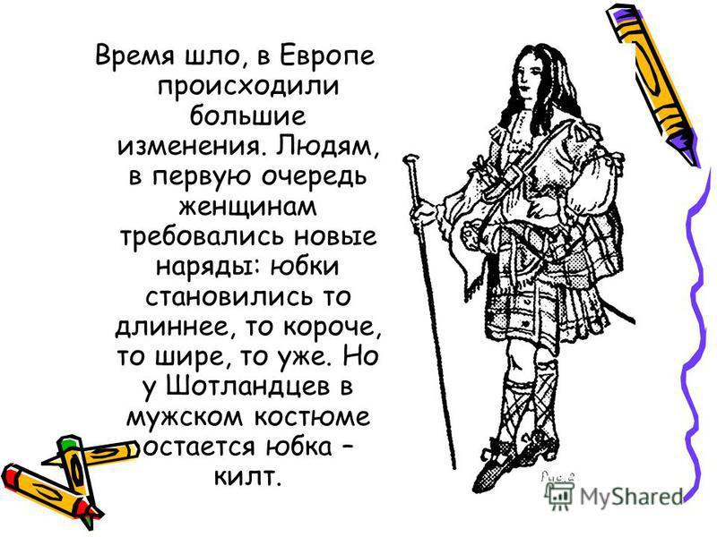 Время шло, в Европе происходили большие изменения. Людям, в первую очередь женщинам требовались новые наряды: юбки становились то длиннее, то короче, то шире, то уже. Но у Шотландцев в мужском костюме остается юбка – килт.