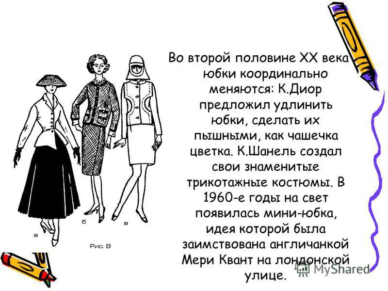 Во второй половине ХХ века юбки кардинально меняются: К.Диор предложил удлинить юбки, сделать их пышными, как чашечка цветка. К.Шанель создал свои знаменитые трикотажные костюмы. В 1960-е годы на свет появилась мини-юбка, идея которой была заимствова