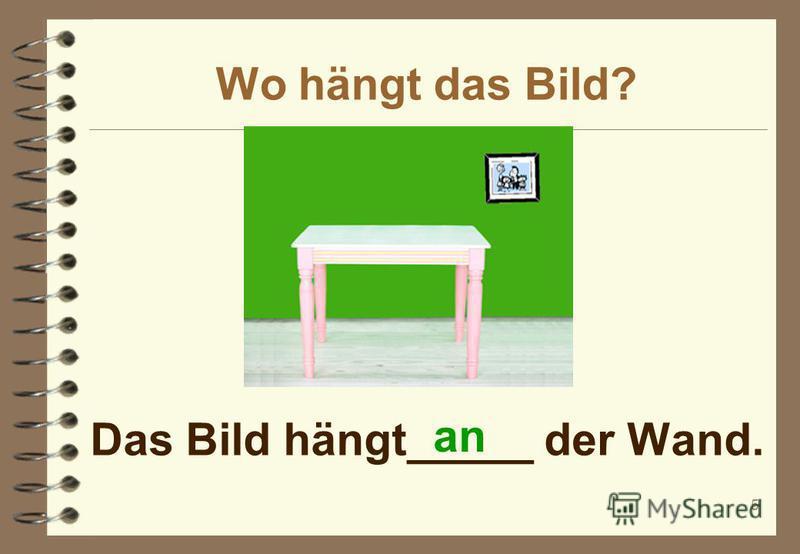 Wo hängt das Bild? 5 Das Bild hängt_____ der Wand. an