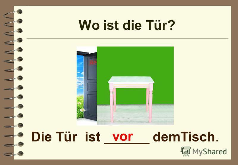 Wo ist die Tür? 7 Die Tür ist ______ demTisch. vor