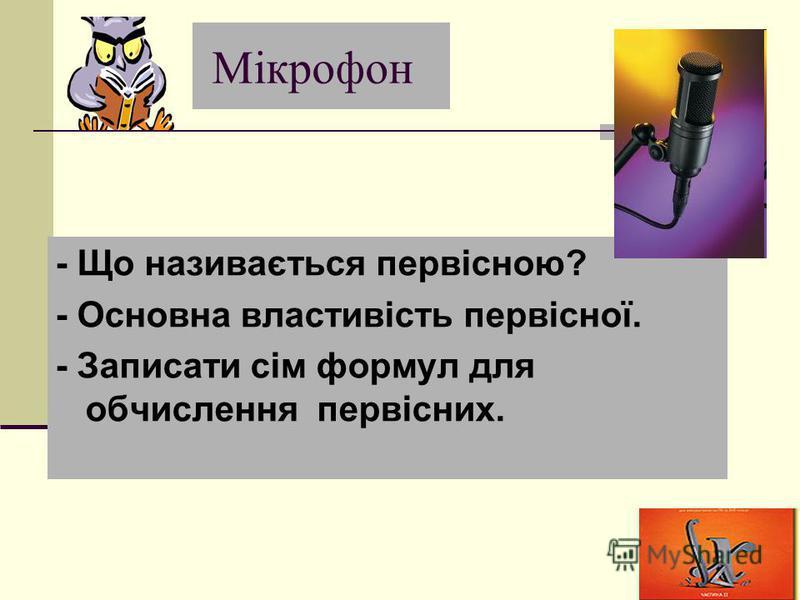 Мікрофон - Що називається первісною? - Основна властивість первісної. - Записати сім формул для обчислення первісних.