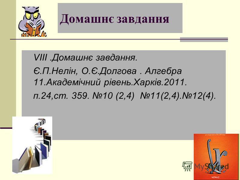 Домашнє завдання VІІІ.Домашнє завдання. Є.П.Нелін, О.Є.Долгова. Алгебра 11.Академічний рівень.Харків.2011. п.24,ст. 359. 10 (2,4) 11(2,4).12(4).