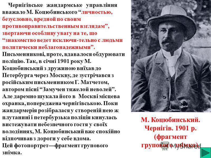 Чернігівське жандармське управління вважало М. Коцюбинського личностью, безусловно, вредной по своим противоправительственным взглядам, звертаючи особливу увагу на те, що знакомство ведет исключи-тельно с людьми политически неблагонадежными. Письменн