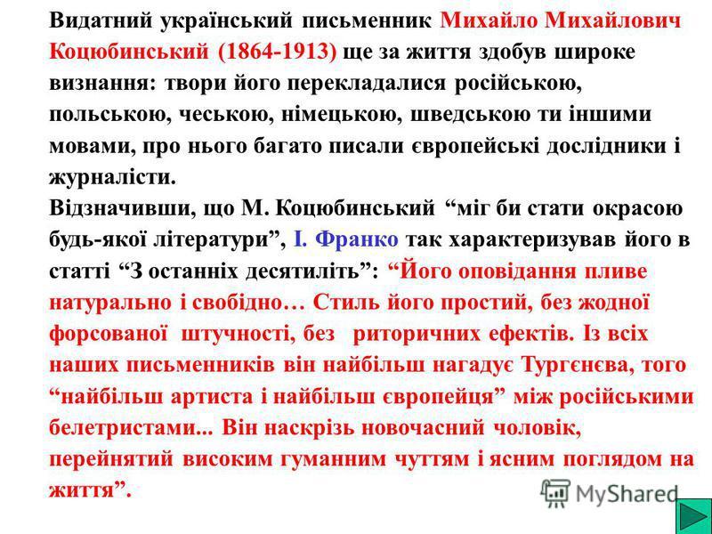 Видатний український письменник Михайло Михайлович Коцюбинський (1864-1913) ще за життя здобув широке визнання: твори його перекладалися російською, польською, чеською, німецькою, шведською ти іншими мовами, про нього багато писали європейські дослід