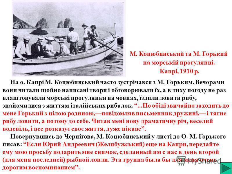 На о. Капрі М. Коцюбинський часто зустрічався з М. Горьким. Вечорами вони читали щойно написані твори і обговорювали їх, а в тиху погоду не раз влаштовували морські прогулянки на човнах, їздили ловити рибу, знайомилися з життям італійських рибалок...