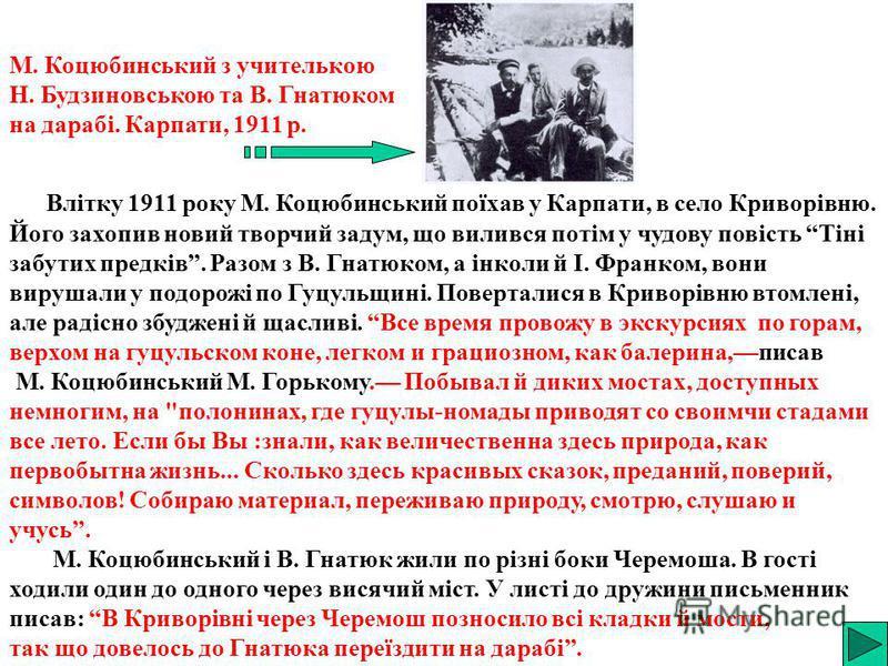 Влітку 1911 року М. Коцюбинський поїхав у Карпати, в село Криворівню. Його захопив новий творчий задум, що вилився потім у чудову повість Тіні забутих предків. Разом з В. Гнатюком, а інколи й І. Франком, вони вирушали у подорожі по Гуцульщині. Поверт