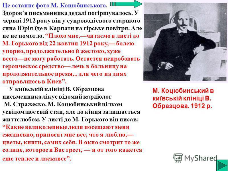 Це останнє фото М. Коцюбинського. Здоров'я письменника дедалі погіршувалось. У червні 1912 року він у супроводі свого старшого сина Юрія їде в Карпати на гірське повітря. Але це не помогло. Плохо мне,читаємо в листі до М. Горького від 22 жовтня 1912