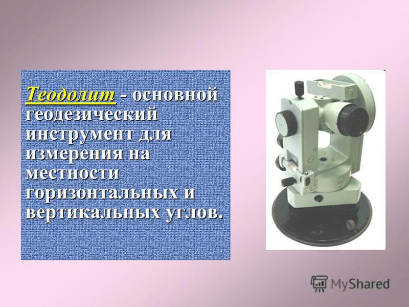 Теодолит- основной геодезический инструмент для измерения на местности горизонтальных и вертикальных углов. Теодолит - основной геодезический инструмент для измерения на местности горизонтальных и вертикальных углов.
