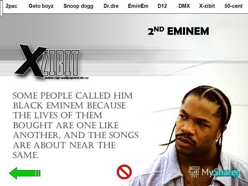 2pacGeto boyzSnoop doggDr.dreEminEmD12DMXX-zibit50-cent 2 ND EMINEM Some people called him black EMINEM because the lives of them bought are one like another, and the songs are about near the same.