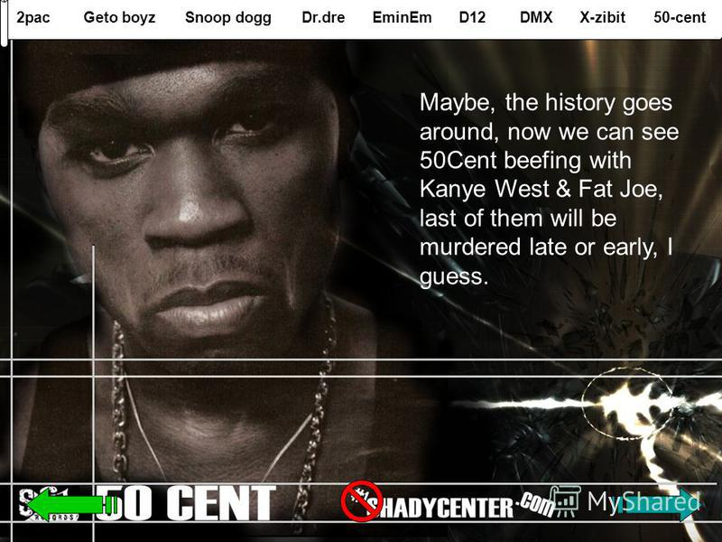 2pacGeto boyzSnoop doggDr.dreEminEmD12DMXX-zibit50-cent Maybe, the history goes around, now we can see 50Cent beefing with Kanye West & Fat Joe, last of them will be murdered late or early, I guess.
