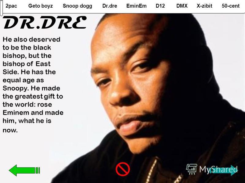 2pacGeto boyzSnoop doggDr.dreEminEmD12DMXX-zibit50-cent He also deserved to be the black bishop, but the bishop of East Side. He has the equal age as Snoopy. He made the greatest gift to the world: rose Eminem and made him, what he is now. DR.DRE