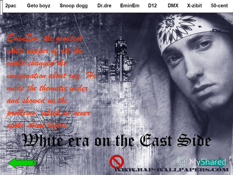2pacGeto boyzSnoop doggDr.dreEminEmD12DMXX-zibit50-cent White era on the East Side EminEm, the greatest white rapper of all the world changed the imagination about rap. He made the thematic wider and showed us the problems, which we never spoke about