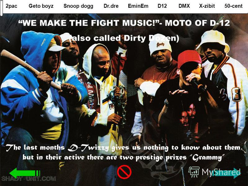 2pacGeto boyzSnoop doggDr.dreEminEmD12DMXX-zibit50-cent WE MAKE THE FIGHT MUSIC!- MOTO OF D-12 (also called Dirty Dozen) The last months D-Twizzy gives us nothing to know about them, but in their active there are two prestige prizes Grammy