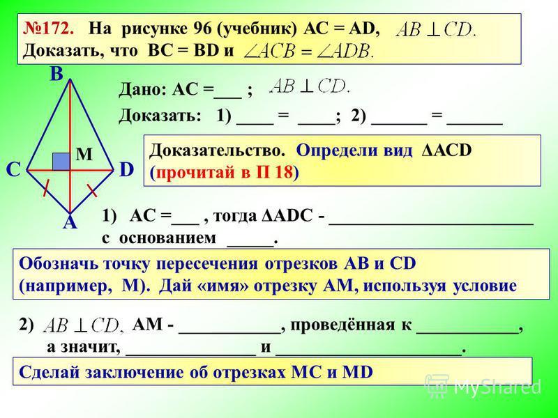 172. На рисунке 96 (учебник) АС = AD, Доказать, что BC = BD и А DC B Дано: АC =___ ; Доказать: 1) ____ = ____; 2) ______ = ______ Доказательство. Определи вид ΔАСD (прочитай в П 18) 1)АC =___, тогда ΔАDС - ______________________ с основанием _____. О