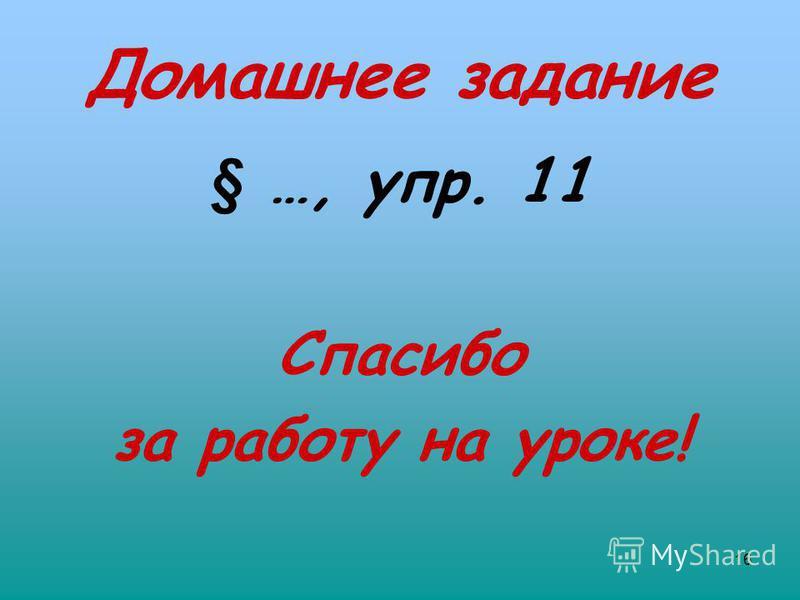 16 Домашнее задание § …, упр. 11 Спасибо за работу на уроке!