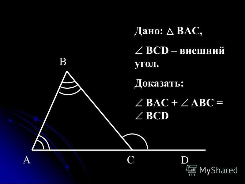 Дано: BAC, BCD – внешний угол. Доказать: BAC + ABC = BCD CA B D
