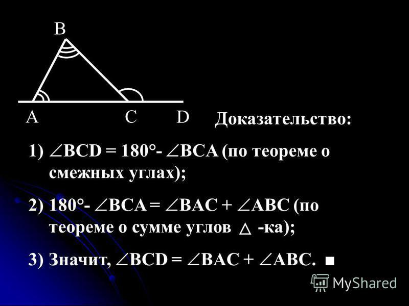 CA B D Доказательство: 1) BCD = 180°- BCA (по теореме о смежных углах); 2)180°- BCA = BAC + ABC (по теореме о сумме углов -ка); 3)Значит, BCD = BAC + ABC.