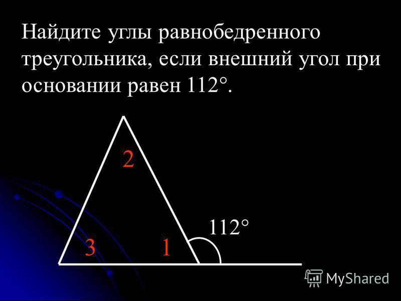 Найдите углы равнобедренного треугольника, если внешний угол при основании равен 112°. 112° 1 2 3